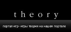 портал игр- игры теория на нашем портале