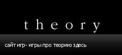 сайт игр- игры про теорию здесь
