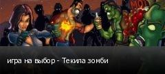 игра на выбор - Текила зомби