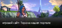 игровой сайт- Тера на нашем портале