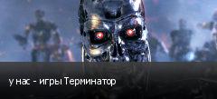 у нас - игры Терминатор