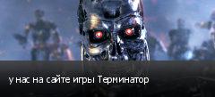 у нас на сайте игры Терминатор