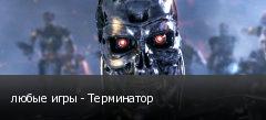 любые игры - Терминатор