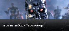 игра на выбор - Терминатор