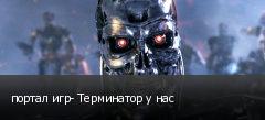портал игр- Терминатор у нас