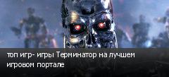 топ игр- игры Терминатор на лучшем игровом портале