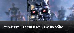 клевые игры Терминатор у нас на сайте