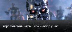 игровой сайт- игры Терминатор у нас