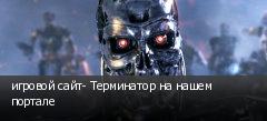 игровой сайт- Терминатор на нашем портале