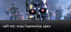 сайт игр- игры Терминатор здесь