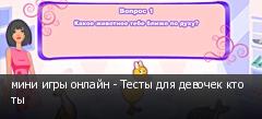 мини игры онлайн - Тесты для девочек кто ты