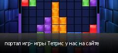 портал игр- игры Тетрис у нас на сайте