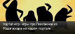 портал игр- игры про Пингвинов из Мадагаскара на нашем портале