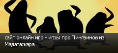 сайт онлайн игр - игры про Пингвинов из Мадагаскара