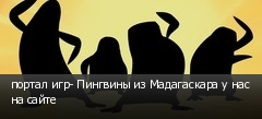 портал игр- Пингвины из Мадагаскара у нас на сайте