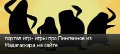 портал игр- игры про Пингвинов из Мадагаскара на сайте