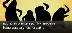 портал игр- игры про Пингвинов из Мадагаскара у нас на сайте