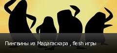 Пингвины из Мадагаскара , flesh игры