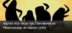 портал игр- игры про Пингвинов из Мадагаскара на нашем сайте