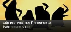 сайт игр- игры про Пингвинов из Мадагаскара у нас