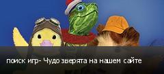 поиск игр- Чудо зверята на нашем сайте