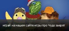 играй на нашем сайте игры про Чудо зверят