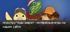 игры про Чудо зверят - интересные игры на нашем сайте