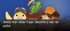 поиск игр- игры Чудо зверята у нас на сайте