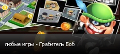 любые игры - Грабитель Боб