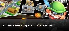 играть в мини игры - Грабитель Боб