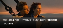 все игры про Титаник на лучшем игровом портале