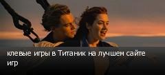 клевые игры в Титаник на лучшем сайте игр
