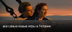 все самые новые игры в Титаник