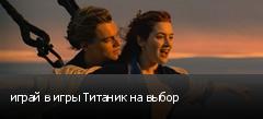 играй в игры Титаник на выбор