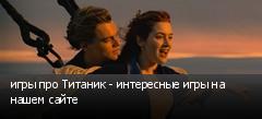 игры про Титаник - интересные игры на нашем сайте