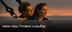 мини игры Титаник на выбор