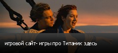 игровой сайт- игры про Титаник здесь