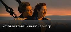 играй в игры в Титаник на выбор