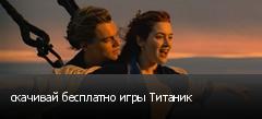 скачивай бесплатно игры Титаник