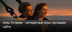 игры Титаник - интересные игры на нашем сайте