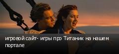 игровой сайт- игры про Титаник на нашем портале