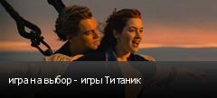 игра на выбор - игры Титаник