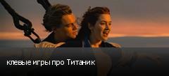 клевые игры про Титаник