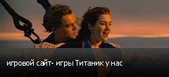 игровой сайт- игры Титаник у нас