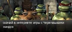 скачай в интернете игры с Черепашками ниндзя