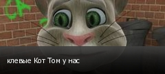 клевые Кот Том у нас
