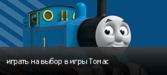 играть на выбор в игры Томас