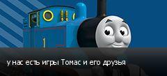 у нас есть игры Томас и его друзья