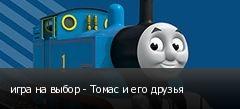 игра на выбор - Томас и его друзья