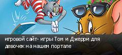 игровой сайт- игры Том и Джерри для девочек на нашем портале